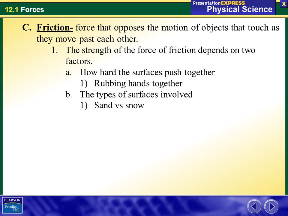 Friction- force that opposes the motion of objects that touch as they move past each other.