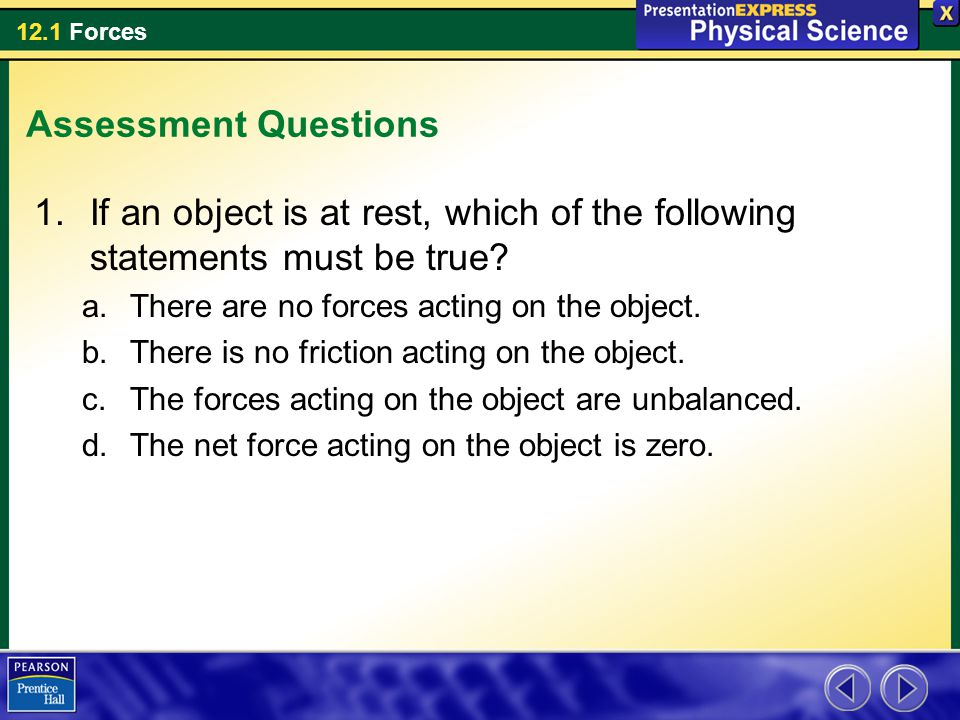 Assessment Questions If an object is at rest, which of the following statements must be true There are no forces acting on the object.