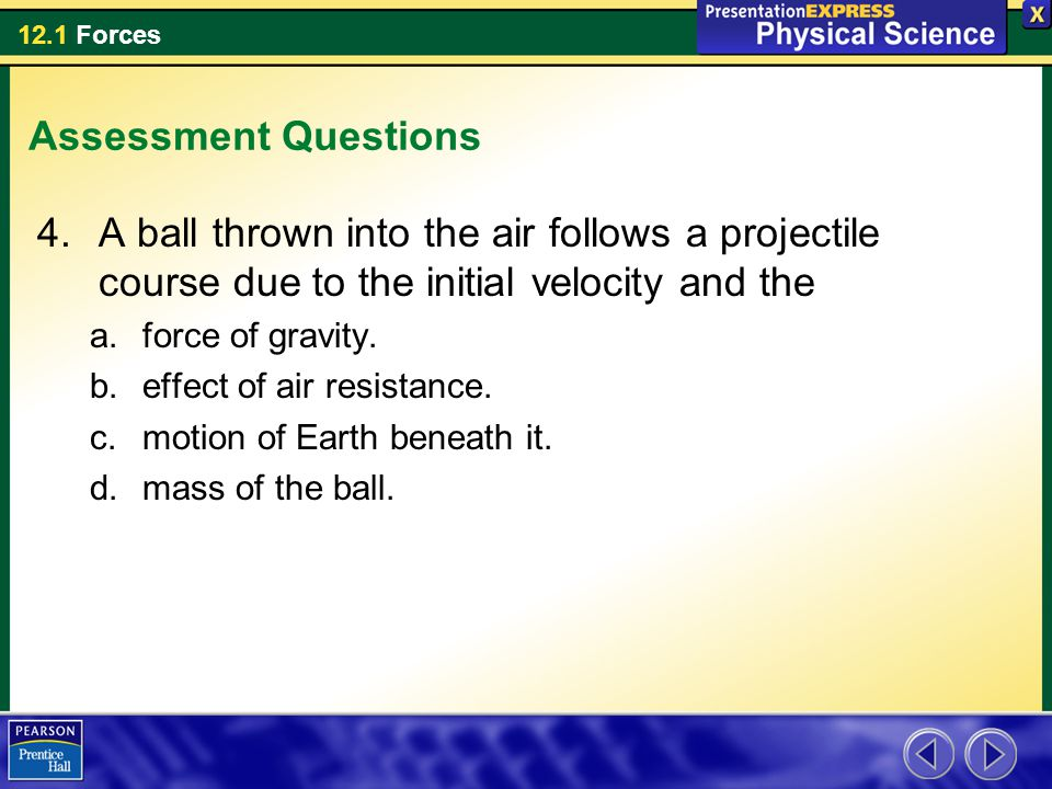 Assessment Questions A ball thrown into the air follows a projectile course due to the initial velocity and the.