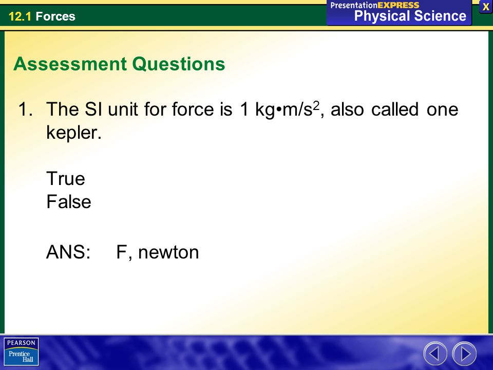 Assessment Questions The SI unit for force is 1 kg•m/s2, also called one kepler.