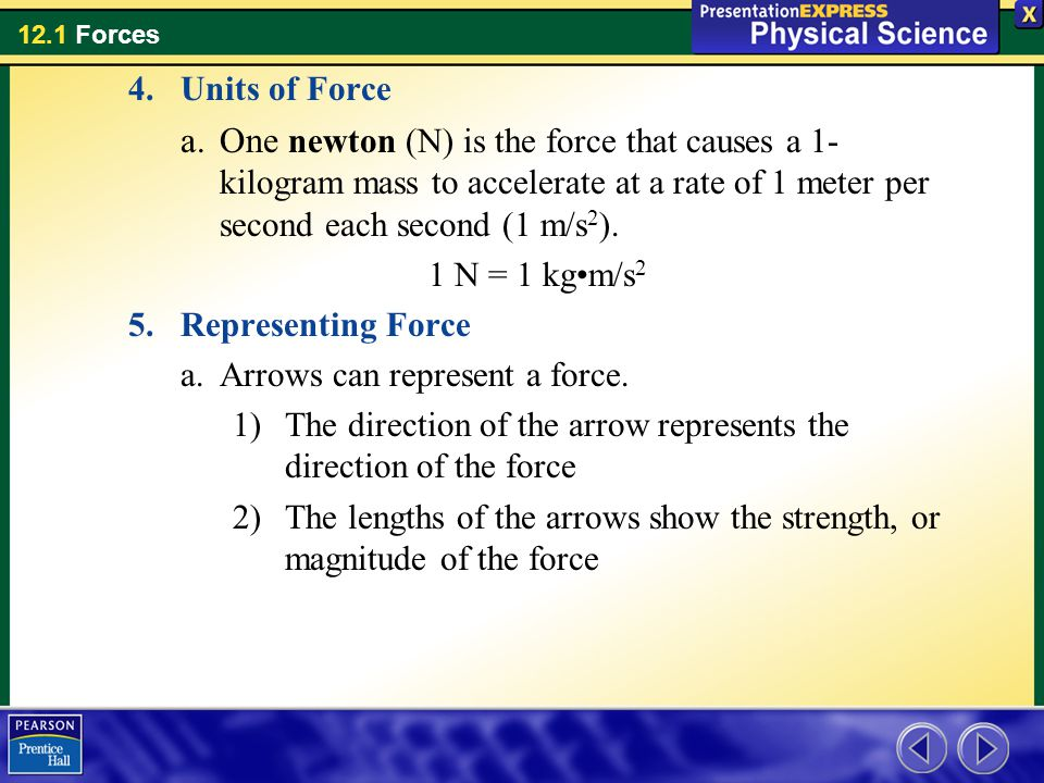 Units of Force One newton (N) is the force that causes a 1-kilogram mass to accelerate at a rate of 1 meter per second each second (1 m/s2).