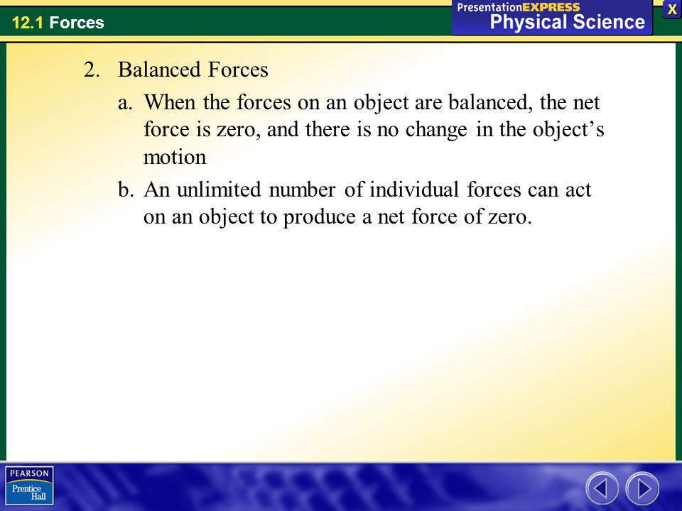 Balanced Forces When the forces on an object are balanced, the net force is zero, and there is no change in the object's motion.
