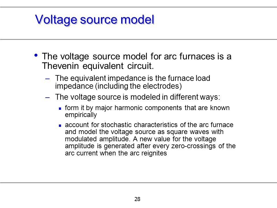 Voltage source model The voltage source model for arc furnaces is a Thevenin equivalent circuit.
