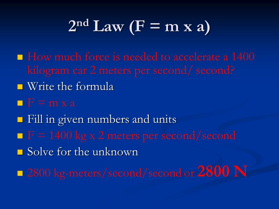 2nd Law (F = m x a) How much force is needed to accelerate a 1400 kilogram car 2 meters per second/ second