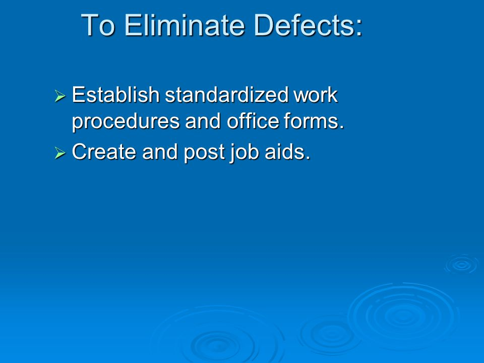 To Eliminate Defects: Establish standardized work procedures and office forms.