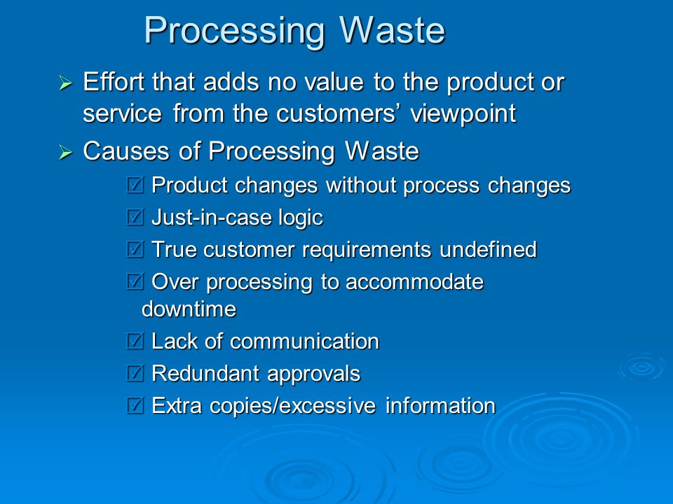 Processing Waste Effort that adds no value to the product or service from the customers' viewpoint.