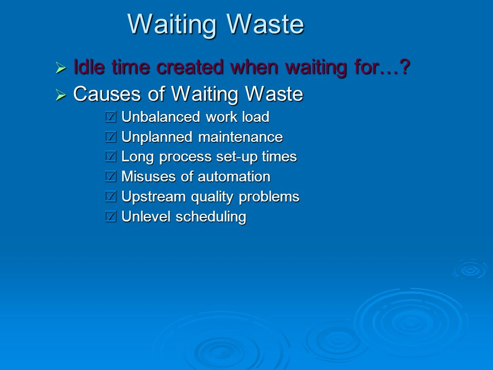Waiting Waste Idle time created when waiting for…