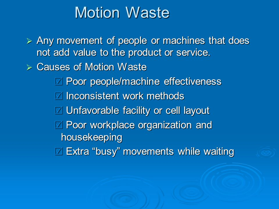 Motion Waste Any movement of people or machines that does not add value to the product or service. Causes of Motion Waste.