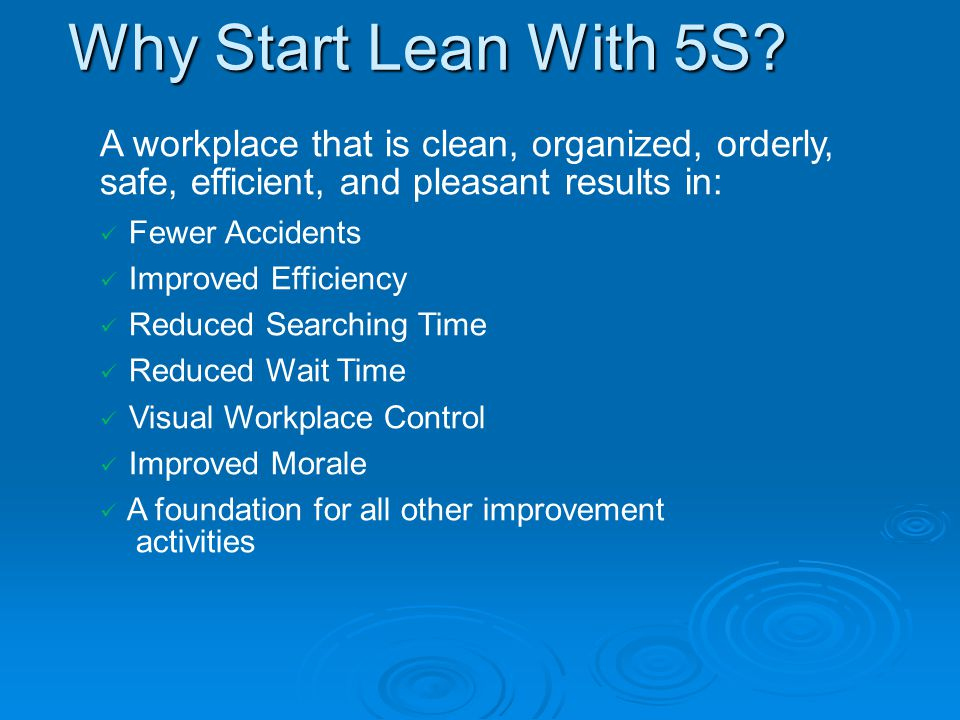 Why Start Lean With 5S A workplace that is clean, organized, orderly, safe, efficient, and pleasant results in: