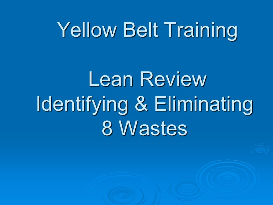 Yellow Belt Training Lean Review Identifying & Eliminating 8 Wastes