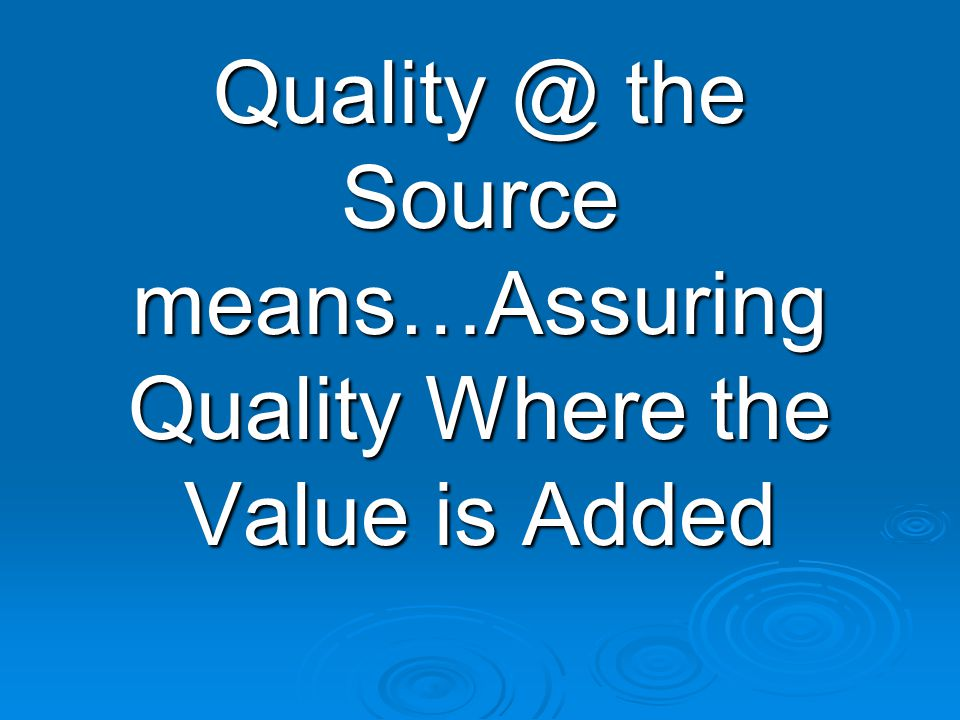 Quality @ the Source means…Assuring Quality Where the Value is Added