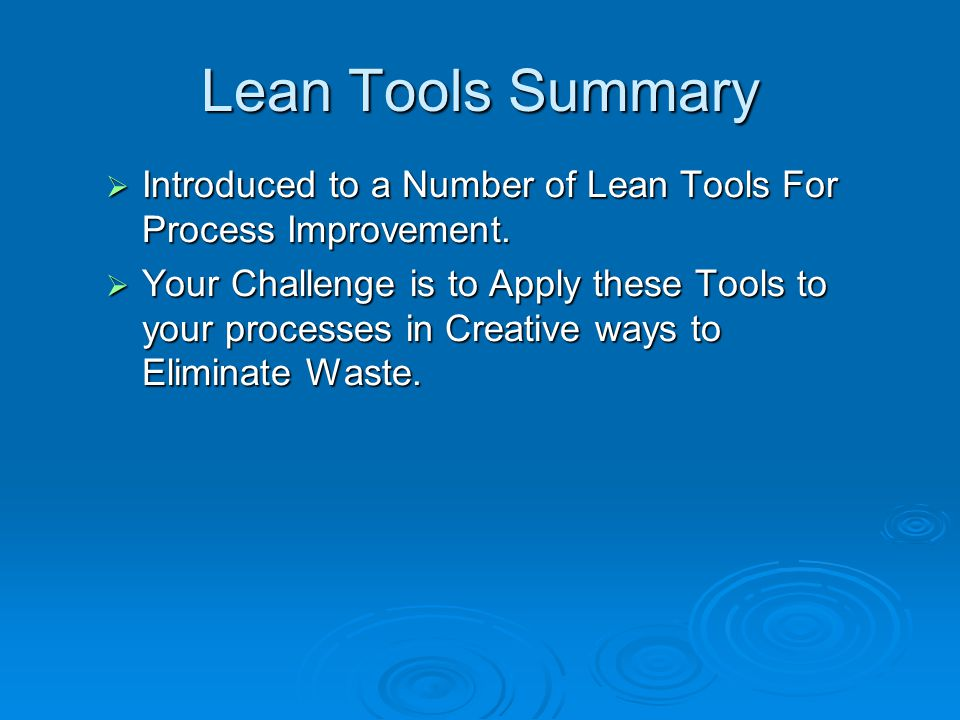 Lean Tools Summary Introduced to a Number of Lean Tools For Process Improvement.