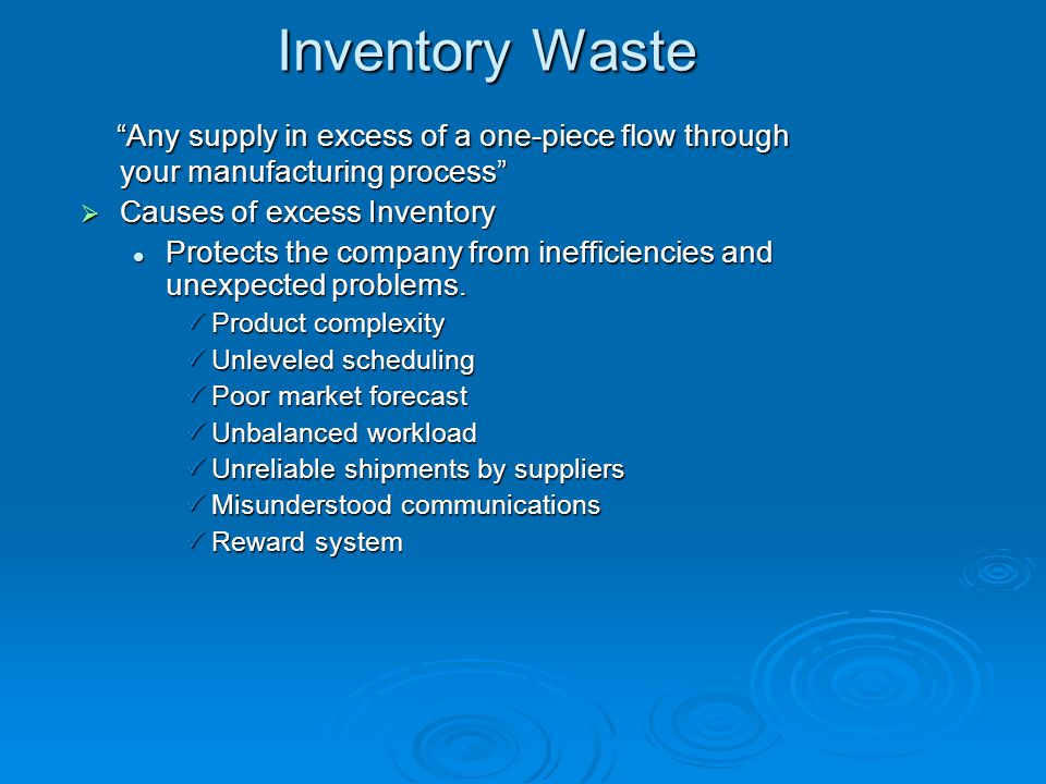 Inventory Waste Any supply in excess of a one-piece flow through your manufacturing process Causes of excess Inventory.