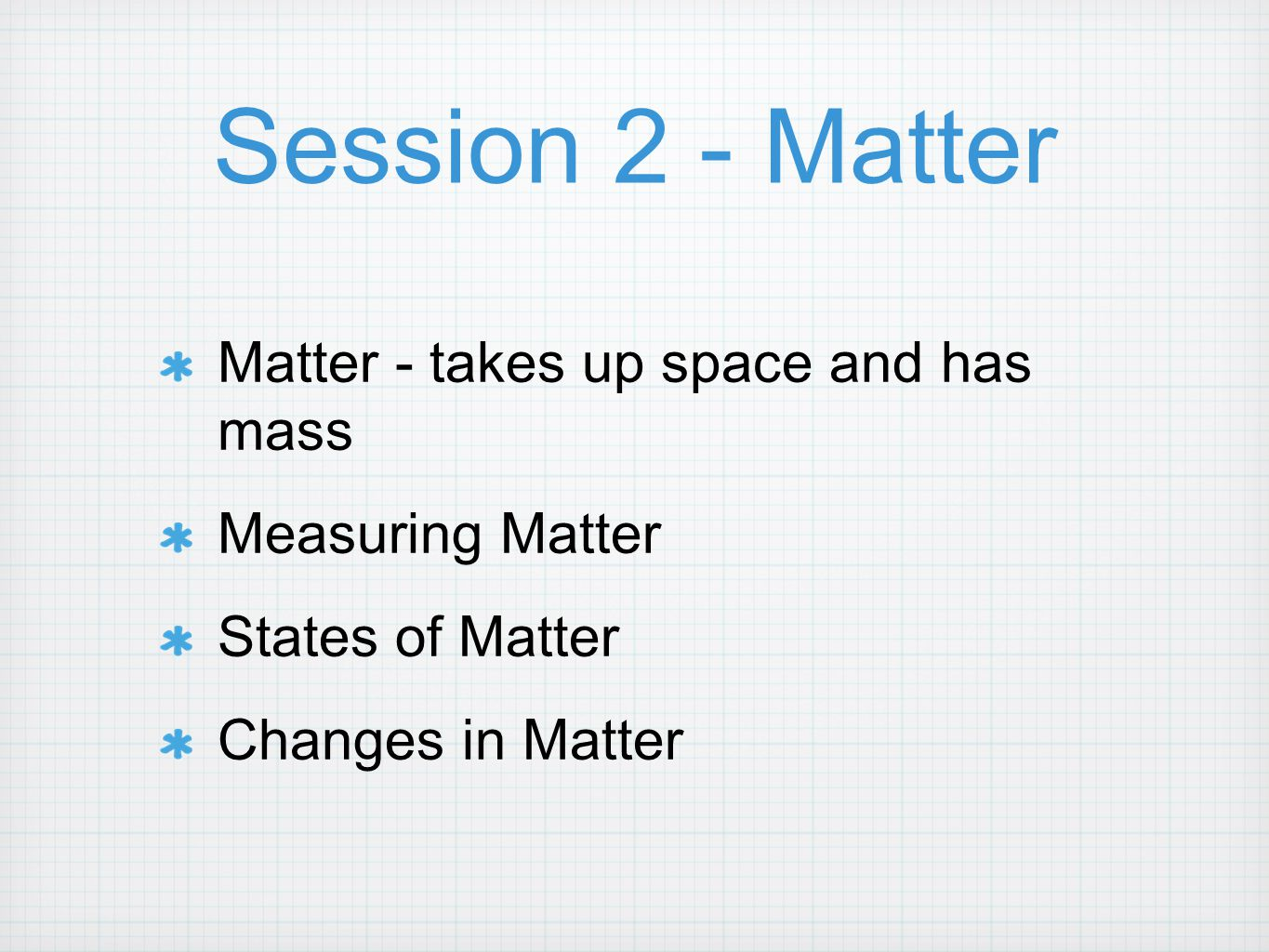 Session 2 - Matter Matter - takes up space and has mass