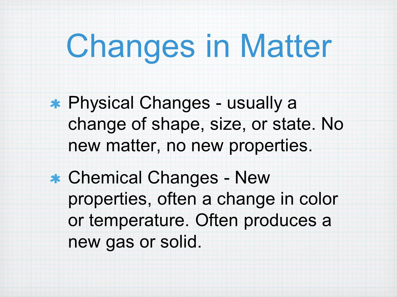 Changes in Matter Physical Changes - usually a change of shape, size, or state. No new matter, no new properties.
