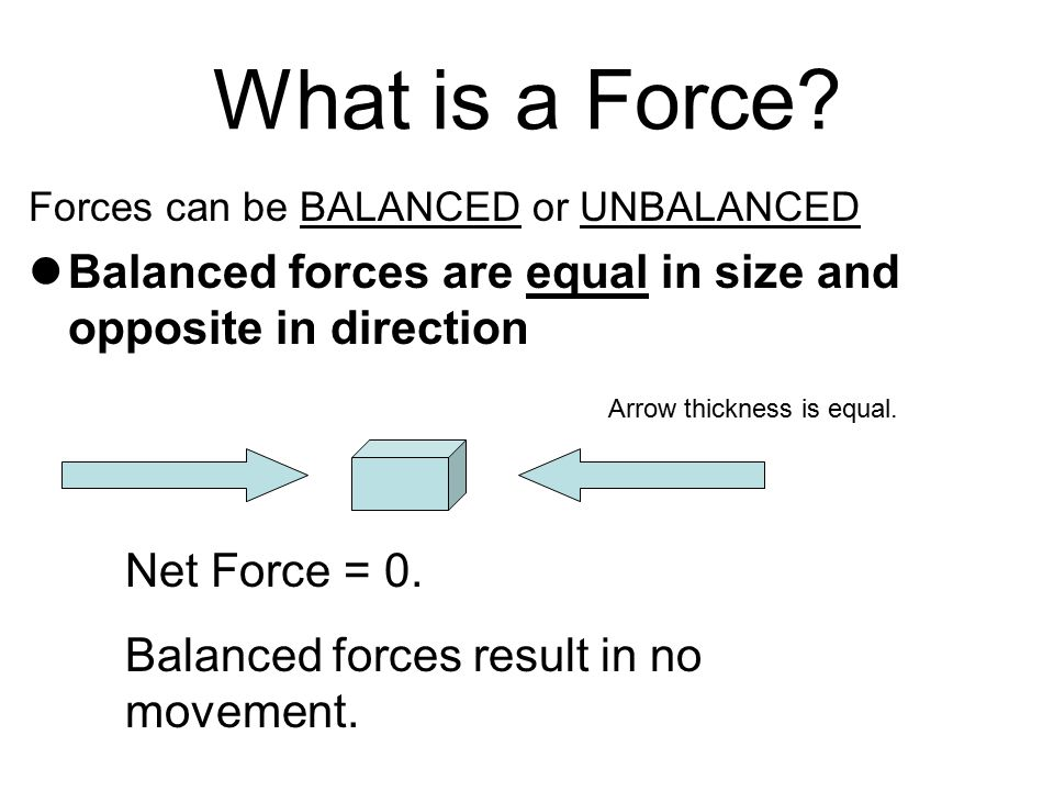 What is a Force Forces can be BALANCED or UNBALANCED. Balanced forces are equal in size and opposite in direction.