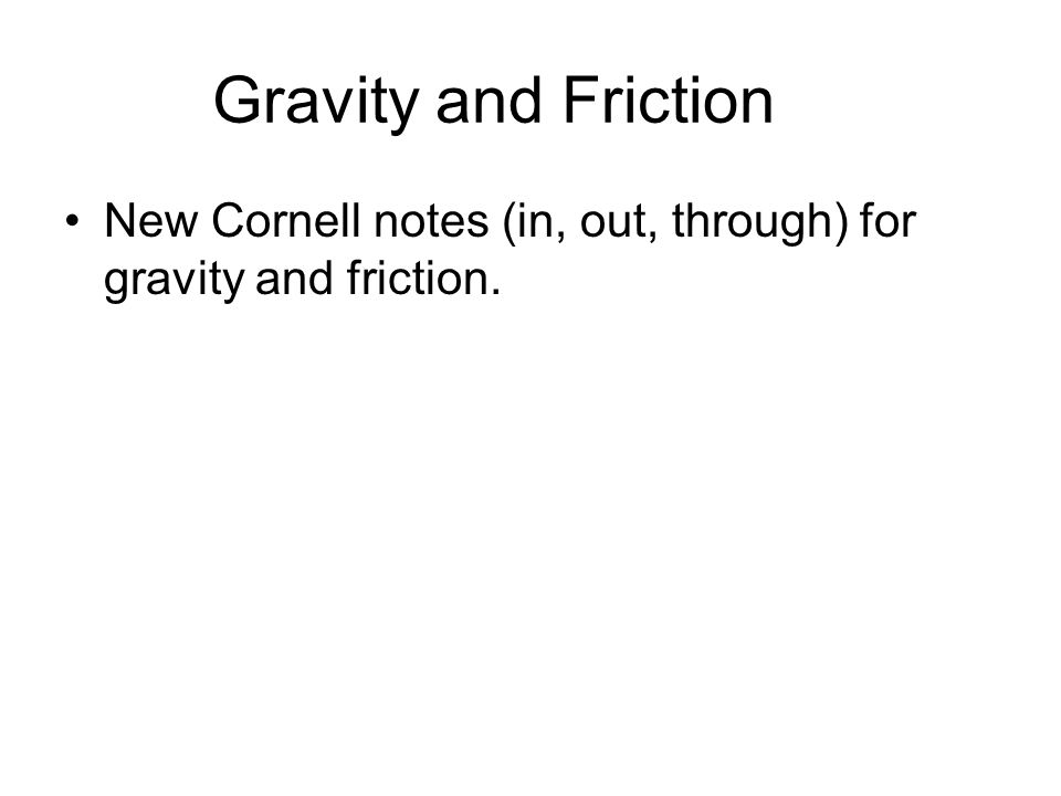 Gravity and Friction New Cornell notes (in, out, through) for gravity and friction.