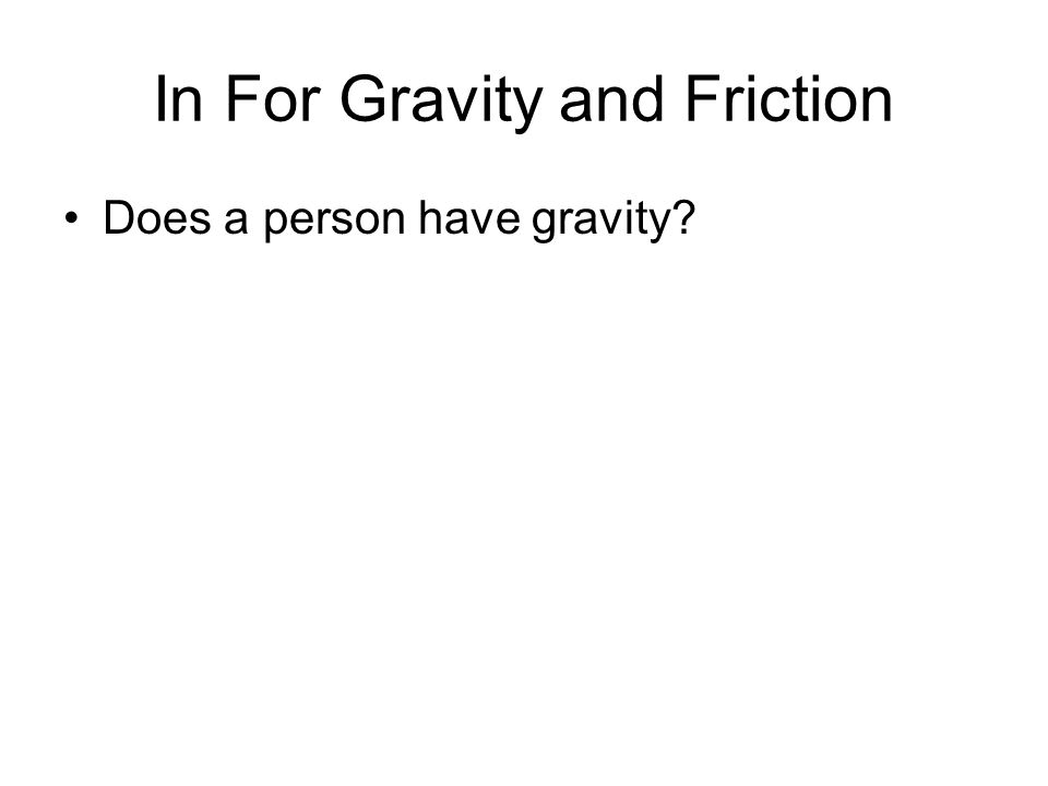 In For Gravity and Friction