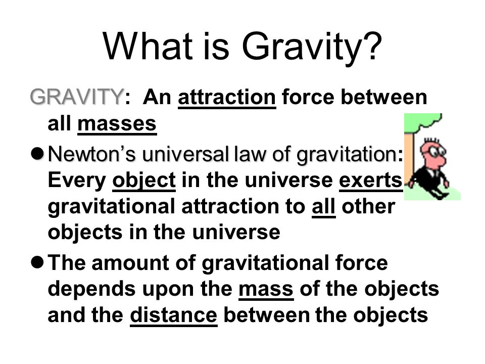 What is Gravity GRAVITY: An attraction force between all masses