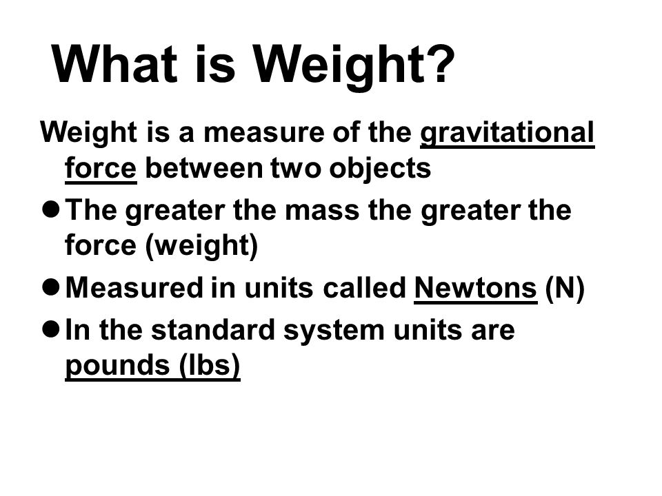 What is Weight Weight is a measure of the gravitational force between two objects. The greater the mass the greater the force (weight)