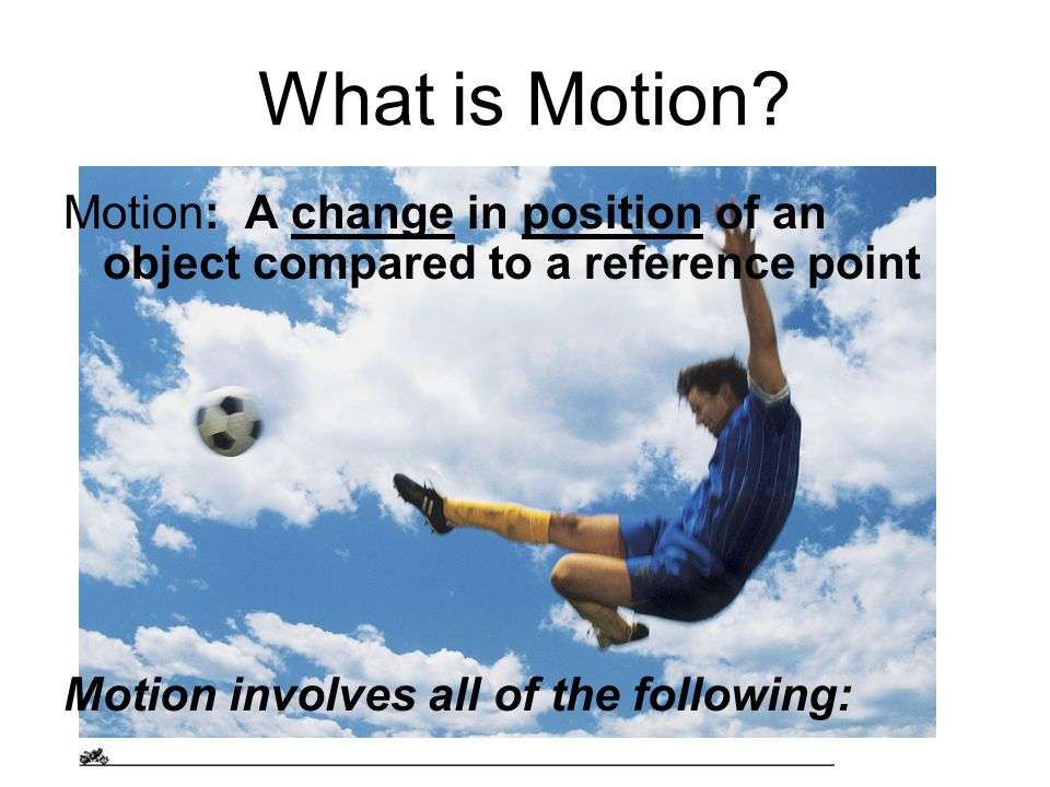 What is Motion. Motion: A change in position of an object compared to a reference point.