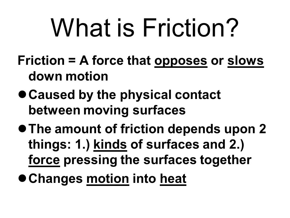 What is Friction Friction = A force that opposes or slows down motion