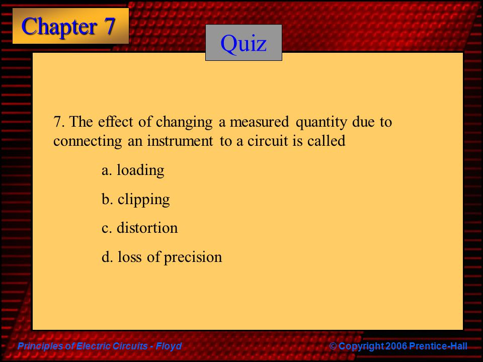 Quiz 7. The effect of changing a measured quantity due to connecting an instrument to a circuit is called.