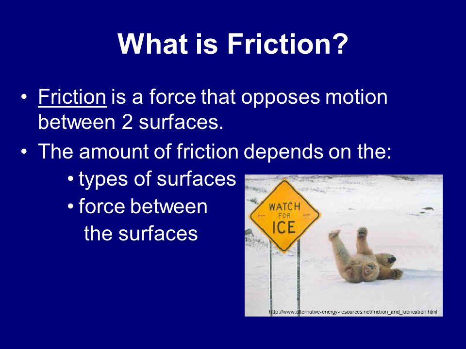 What is Friction Friction is a force that opposes motion between 2 surfaces. The amount of friction depends on the: