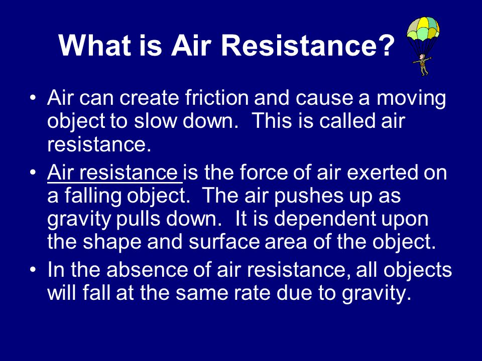 What is Air Resistance Air can create friction and cause a moving object to slow down. This is called air resistance.