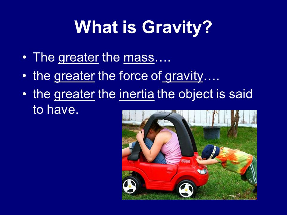 What is Gravity The greater the mass….