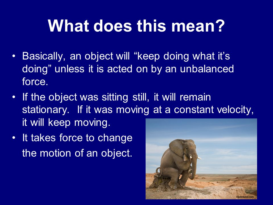 What does this mean Basically, an object will keep doing what it's doing unless it is acted on by an unbalanced force.