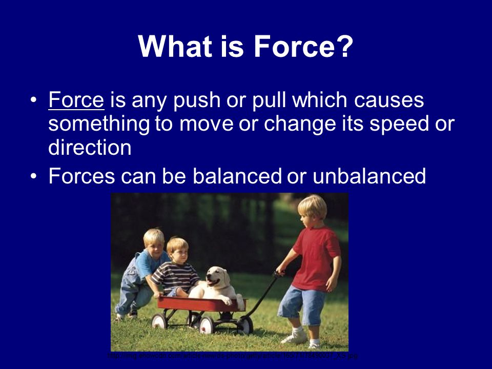 What is Force Force is any push or pull which causes something to move or change its speed or direction.