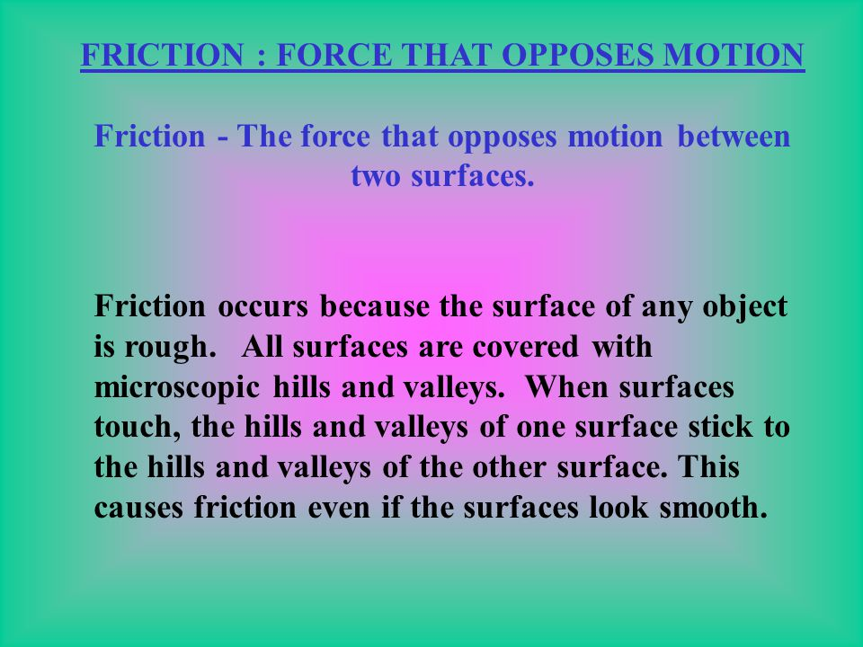Friction - The force that opposes motion between two surfaces.