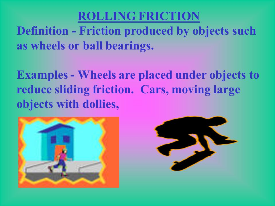 ROLLING FRICTION Definition - Friction produced by objects such as wheels or ball bearings.