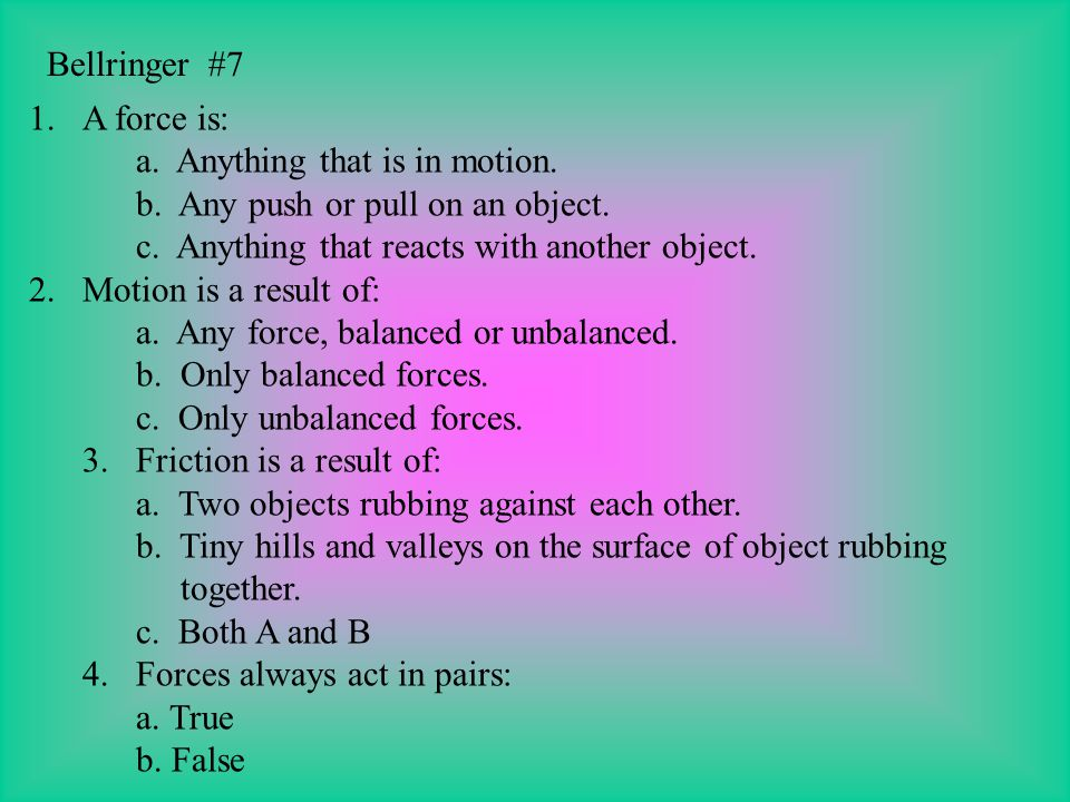 Bellringer #7 A force is: a. Anything that is in motion. b. Any push or pull on an object. c. Anything that reacts with another object.