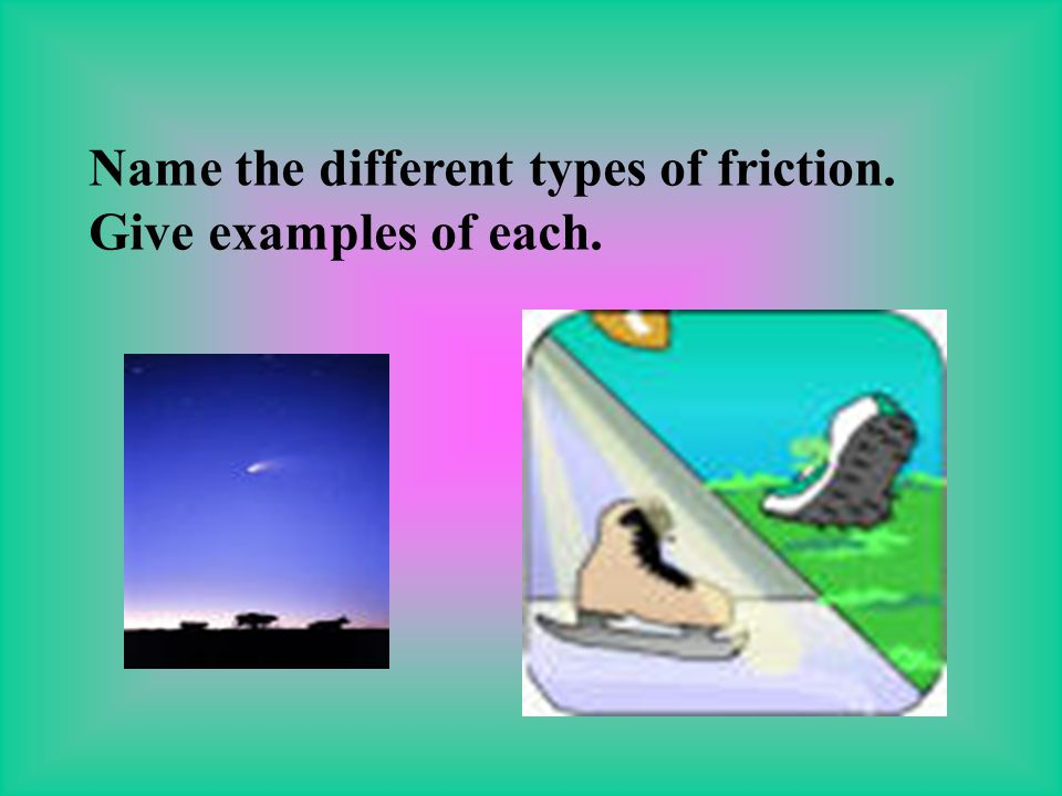 Name the different types of friction. Give examples of each.
