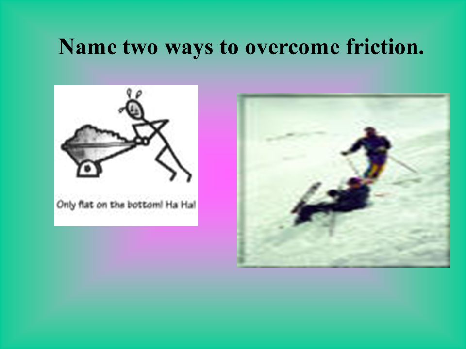 Name two ways to overcome friction.