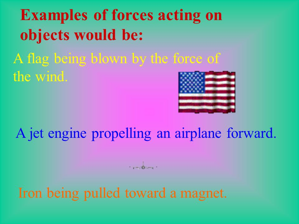 Examples of forces acting on objects would be: