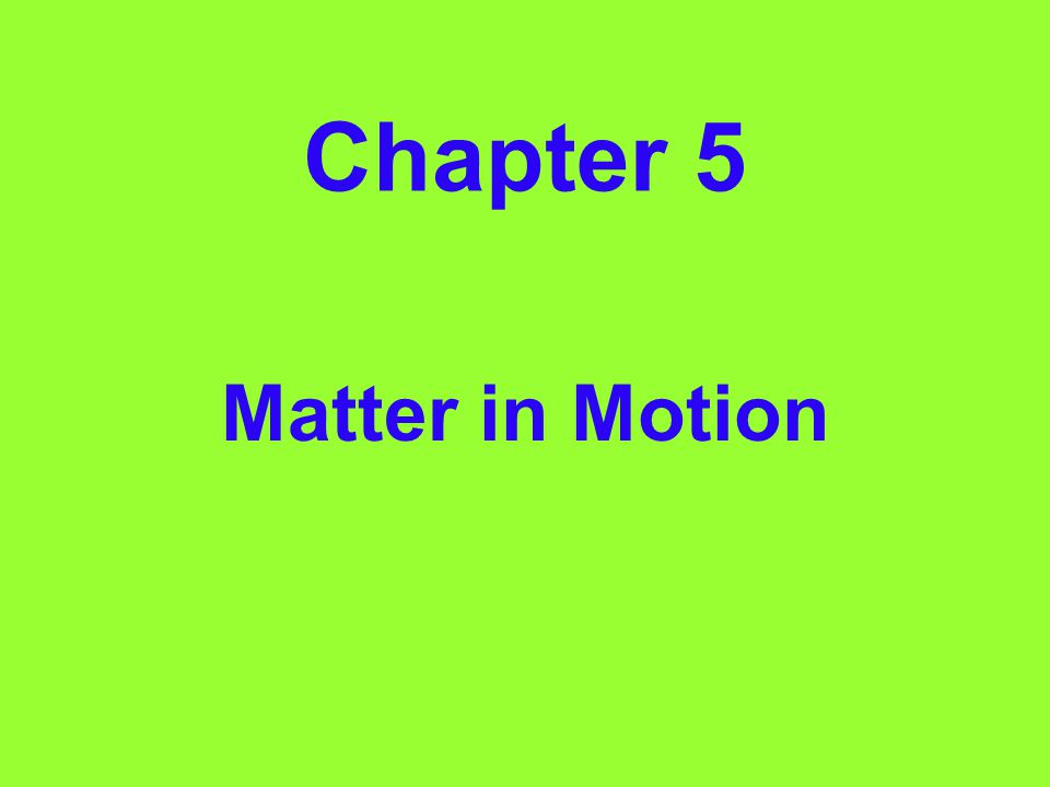 Chapter 5 Matter in Motion