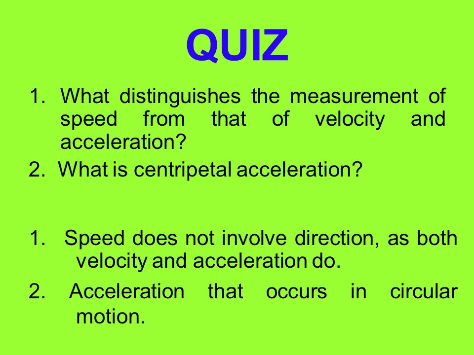 QUIZ What distinguishes the measurement of speed from that of velocity and acceleration 2. What is centripetal acceleration