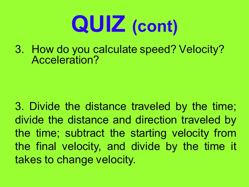 QUIZ (cont) How do you calculate speed Velocity Acceleration