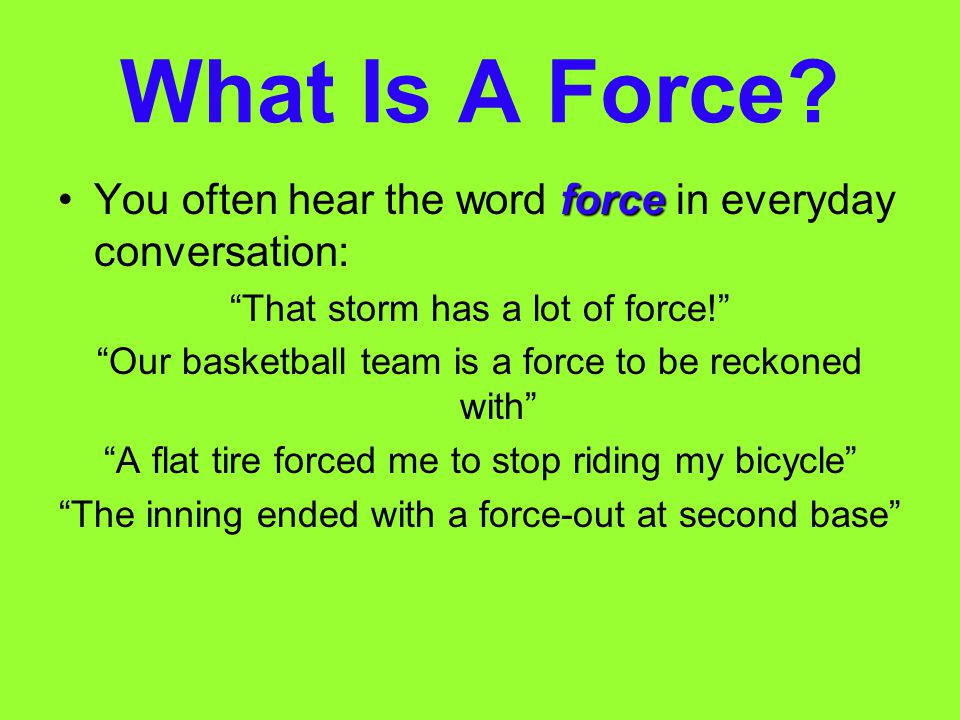 What Is A Force You often hear the word force in everyday conversation: That storm has a lot of force!
