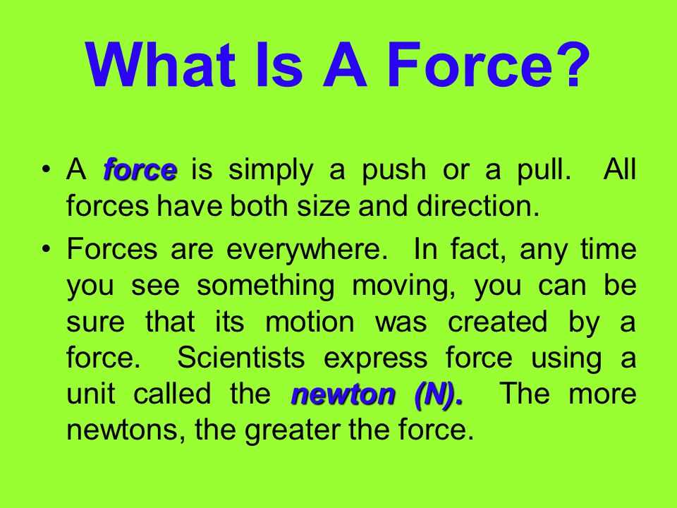What Is A Force A force is simply a push or a pull. All forces have both size and direction.