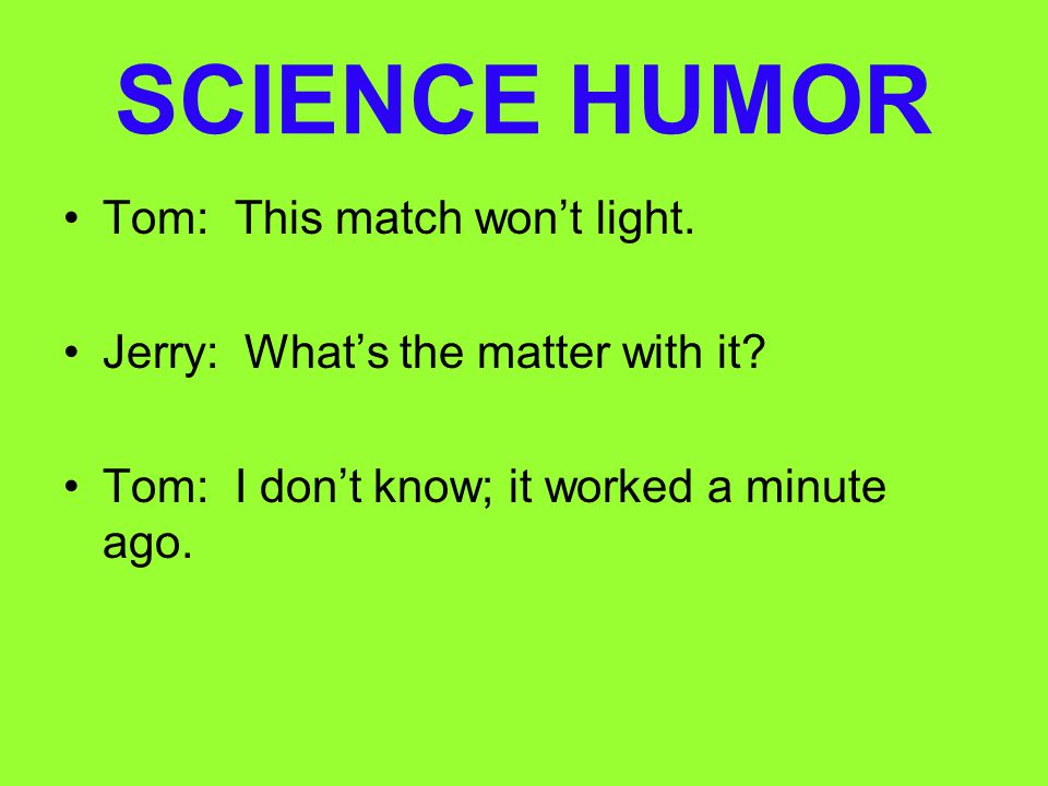 SCIENCE HUMOR Tom: This match won't light.
