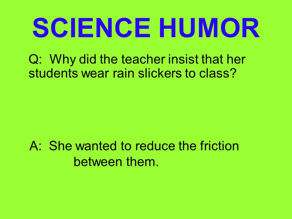 SCIENCE HUMOR Q: Why did the teacher insist that her students wear rain slickers to class.