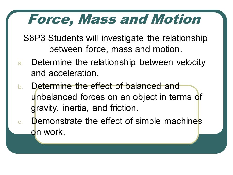 Force, Mass and Motion S8P3 Students will investigate the relationship between force, mass and motion.