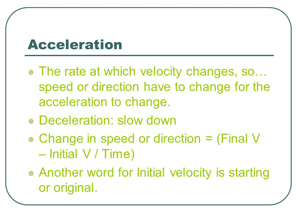 Acceleration The rate at which velocity changes, so… speed or direction have to change for the acceleration to change.