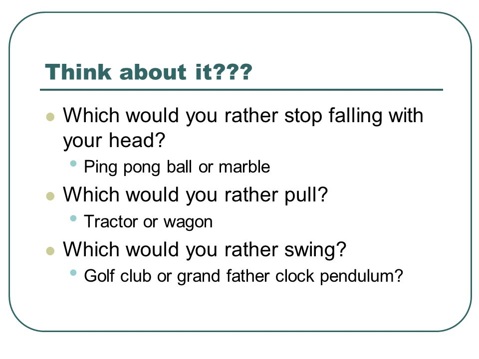 Think about it Which would you rather stop falling with your head