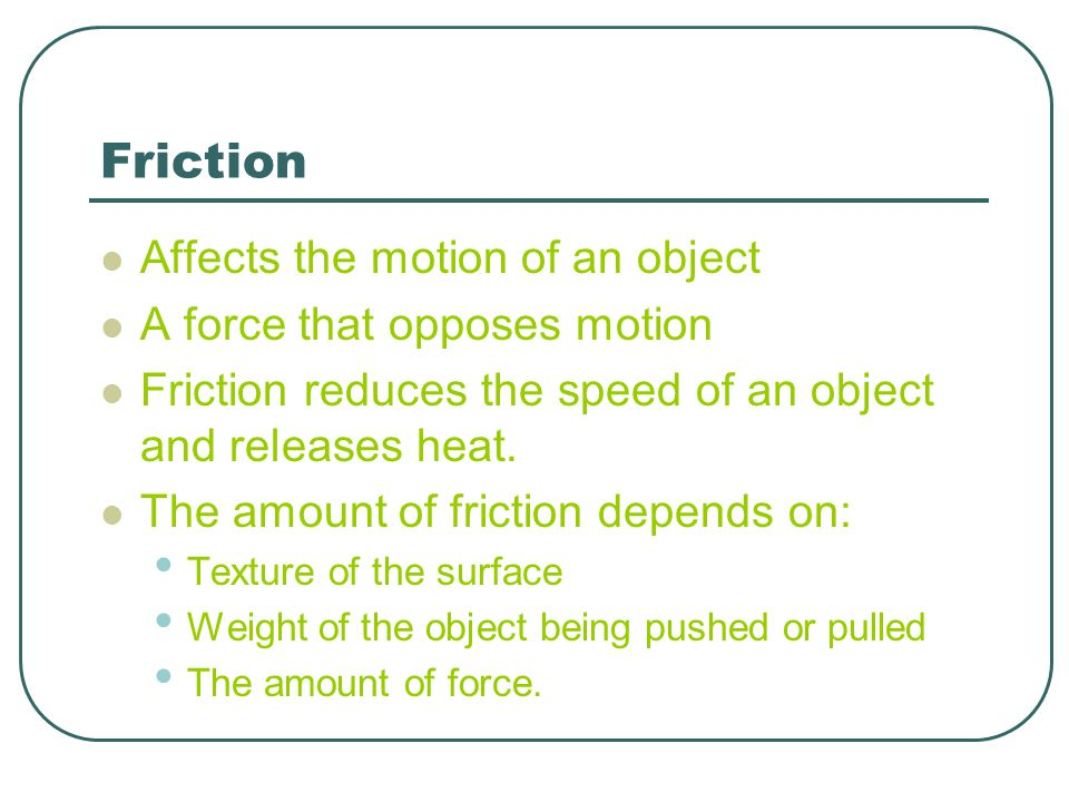 Friction Affects the motion of an object A force that opposes motion