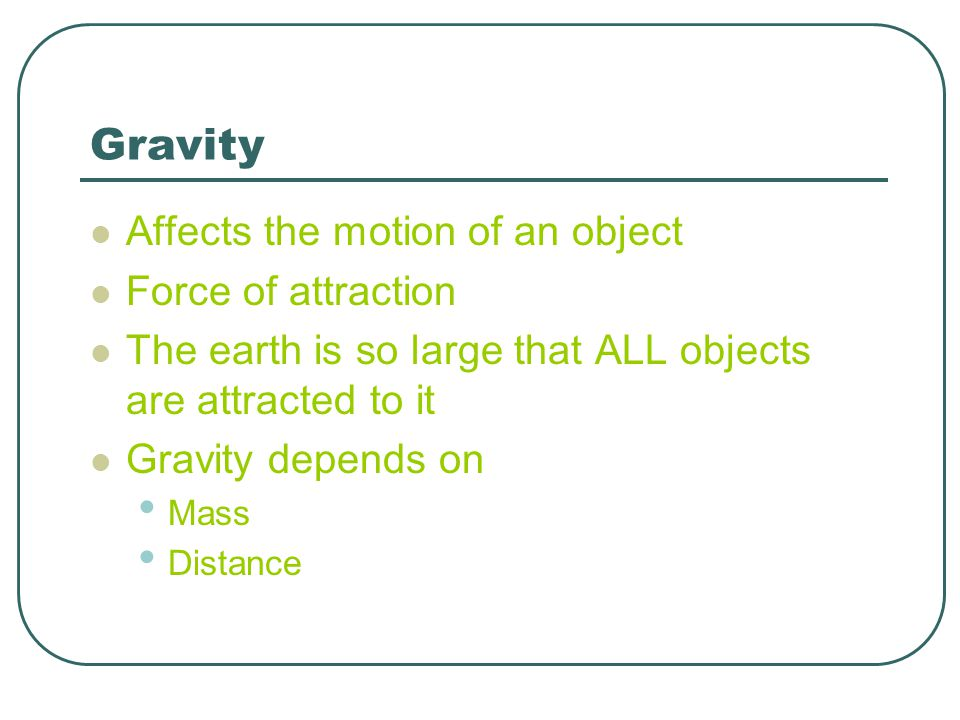 Gravity Affects the motion of an object Force of attraction